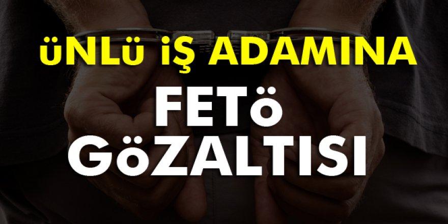 ünlü iş adamı FETÖ'den gözaltına alındı