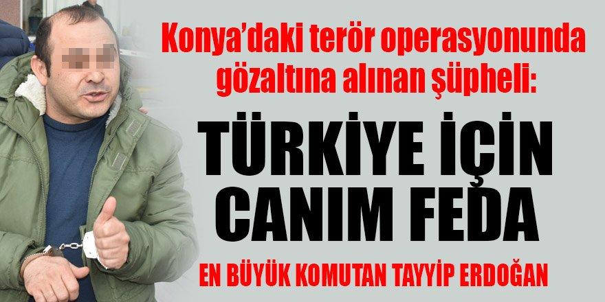 Terör şüphelisi: Türkiye için canımı feda ederim