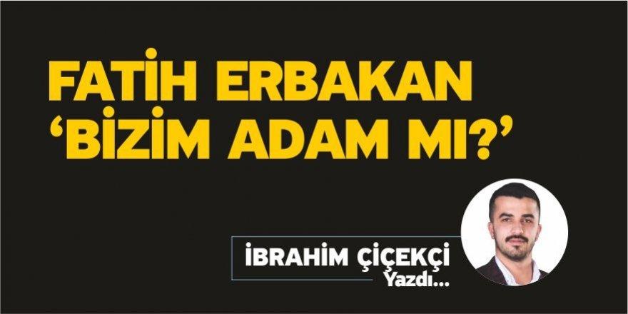 Fatih Erbakan 'Bizim adam mı ?' - İbrahim Çiçekçi